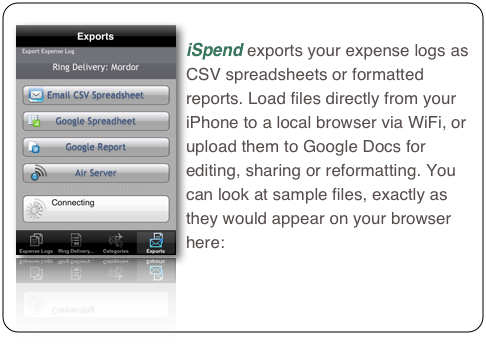 iSpend exports your expense logs as CSV spreadsheets or formatted reports. Load files directly from your iPhone to a local browser via WiFi, or upload them to Google Docs for editing, sharing or reformatting. You can look at sample files, exactly as they would appear on your browser here: